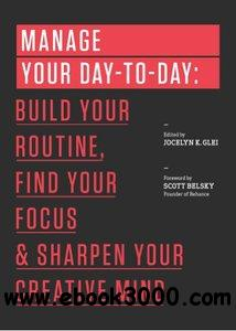 Manage Your Day-to-Day: Build Your Routine, Find Your Focus, and Sharpen Your Creative Mind free download