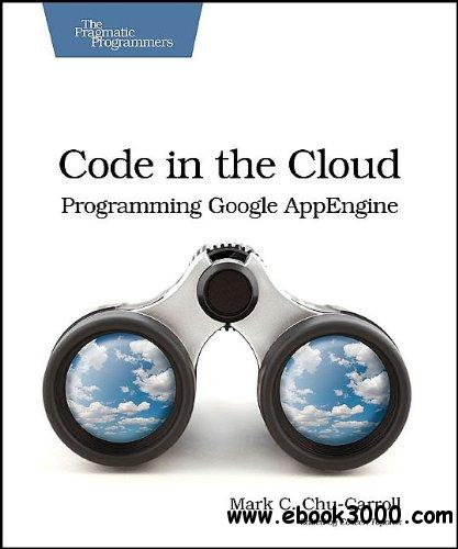 Code in the Cloud : Programming Google AppEngine free download