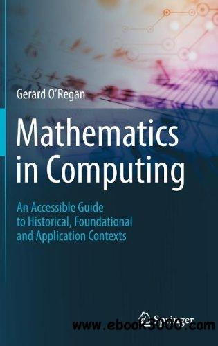 Mathematics in Computing: An Accessible Guide to Historical, Foundational and Application Contexts free download