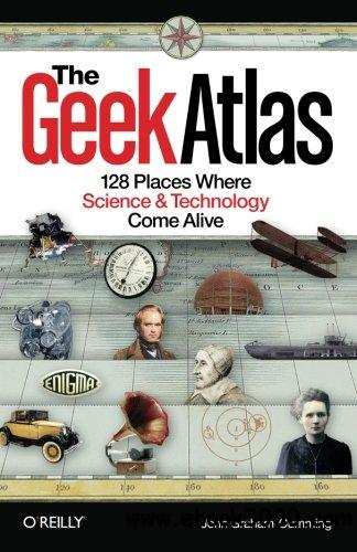 The Geek Atlas: 128 Places Where Science and Technology Come Alive free download