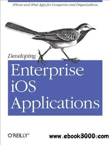 Developing Enterprise iOS Applications: iPhone and iPad Apps for Companies and Organizations free download