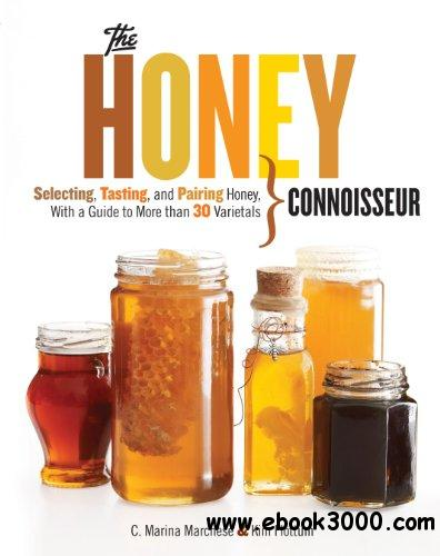 The Honey Connoisseur: Selecting, Tasting, and Pairing Honey, With a Guide to More Than 30 Varietals free download