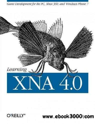 Learning XNA 4.0: Game Development for the PC, Xbox 360, and Windows Phone 7 free download