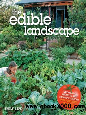 The Edible Landscape: Creating a Beautiful and Bountiful Garden with Vegetables, Fruits and Flowers free download