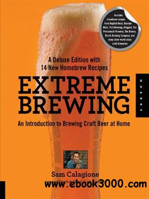 Extreme Brewing, A Deluxe Edition with 14 New Homebrew Recipes: An Introduction to Brewing Craft Beer at Home free download