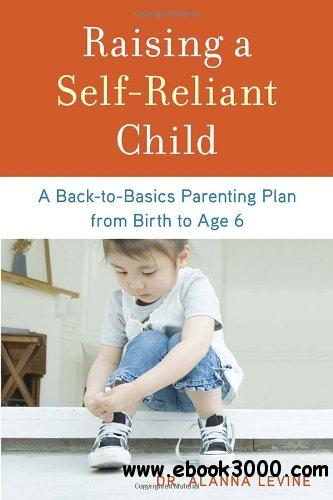 Raising a Self-Reliant Child: A Back-to-Basics Parenting Plan from Birth to Age 6 free download