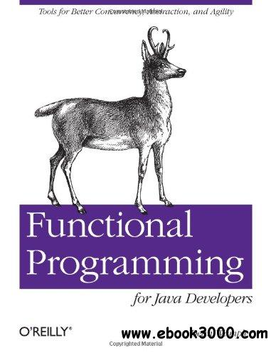 Functional Programming for Java Developers: Tools for Better Concurrency, Abstraction, and Agility free download