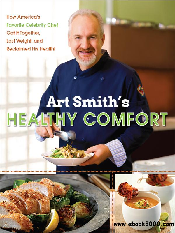 Art Smith's Healthy Comfort: How America's Favorite Celebrity Chef Got it Together, Lost Weight, and Reclaimed His Health! free download