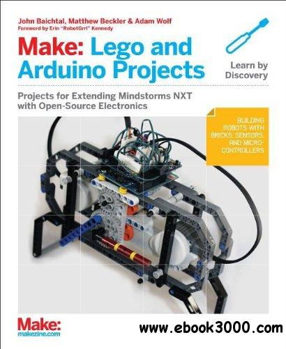 Make: LEGO and Arduino Projects: Projects for extending MINDSTORMS NXT with open-source electronics free download