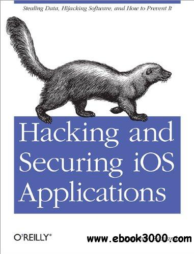 Hacking and Securing iOS Applications: Stealing Data, Hijacking Software, and How to Prevent It free download