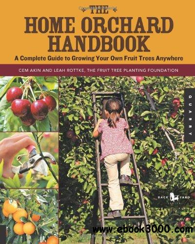 The Home Orchard Handbook: A Complete Guide to Growing Your Own Fruit Trees Anywhere free download