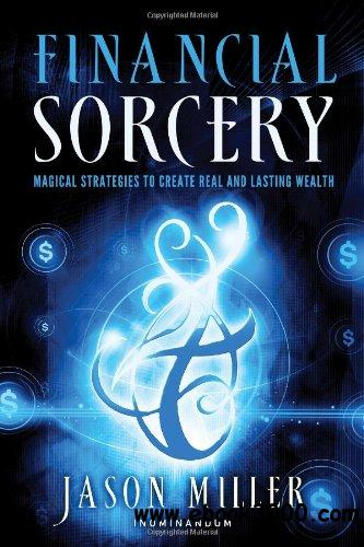 Financial Sorcery: Magical Strategies to Create Real and Lasting Wealth free download