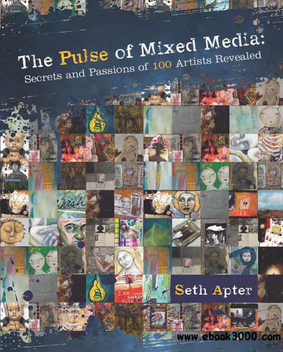 The Pulse of Mixed Media: Secrets and Passions of 100 Artists Revealed free download