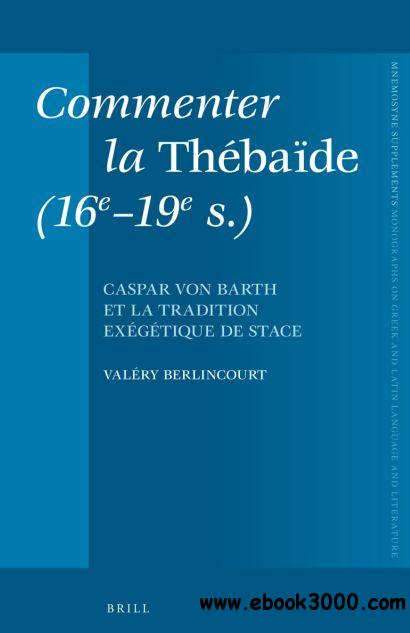 Commenter la Thebaide (16e-19e S.): Caspar Von Barth et la tradition exegetique de stace (Mnemosyne Supplements) free download
