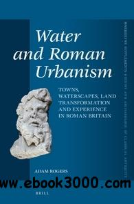 Water and Roman Urbanism: Towns, Waterscapes, Land Transformation and Experience in Roman Britain free download
