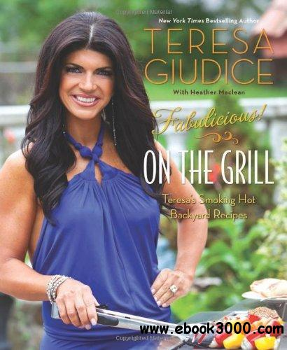 Fabulicious!: On the Grill: Teresa's Smoking Hot Backyard Recipes free download