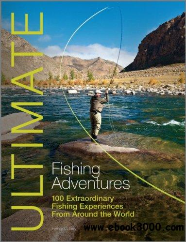 Ultimate Fishing Adventures: 100 Extraordinary Fishing Experiences Around the World free download