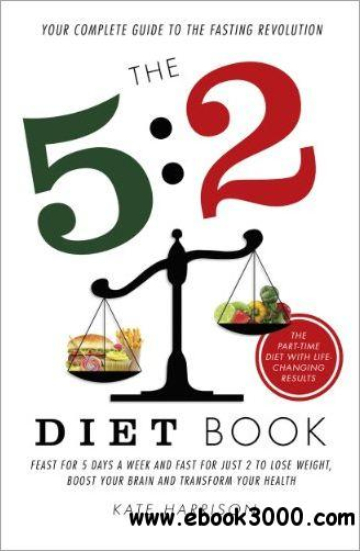 The 5:2 Diet Book: Feast for 5 Days a Week and Fast for 2 to Lose Weight, Boost Your Brain and Transform Your Health free download
