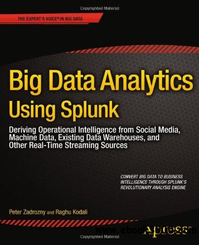Big Data Analytics Using Splunk: Deriving Operational Intelligence from Social Media, Machine Data, Existing Data free download