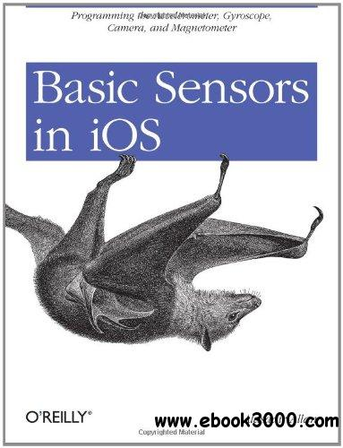 Basic Sensors in iOS: Programming the Accelerometer, Gyroscope, and More free download