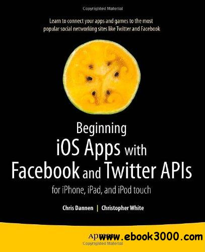 Beginning iOS Apps with Facebook and Twitter APIs: for iPhone, iPad, and iPod touch free download