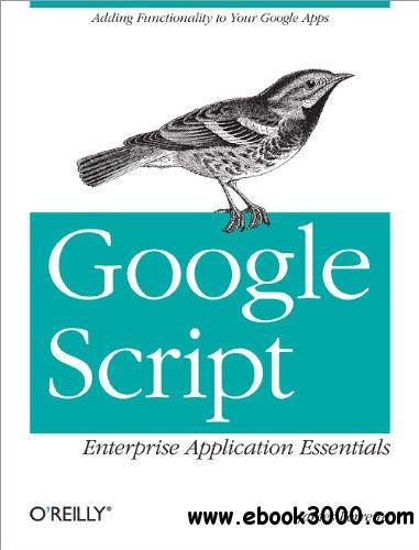 Google Script: Enterprise Application Essentials: Adding Functionality to Your Google Apps free download