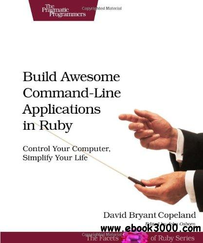 Build Awesome Command-Line Applications in Ruby: Control Your Computer, Simplify Your Life free download