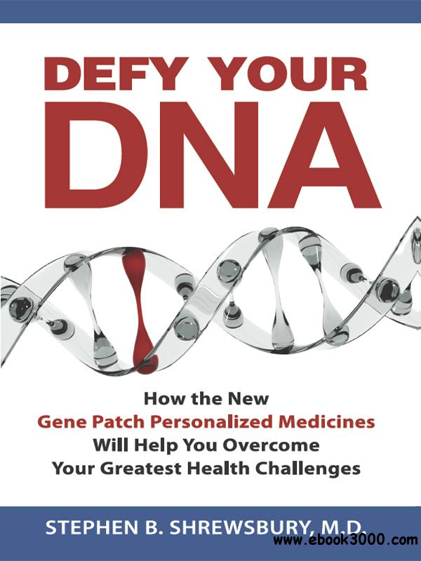 Defy Your DNA: How the New Personalized Gene Patch Medicines Will Help You Overcome Your Greatest Health Challenges free download