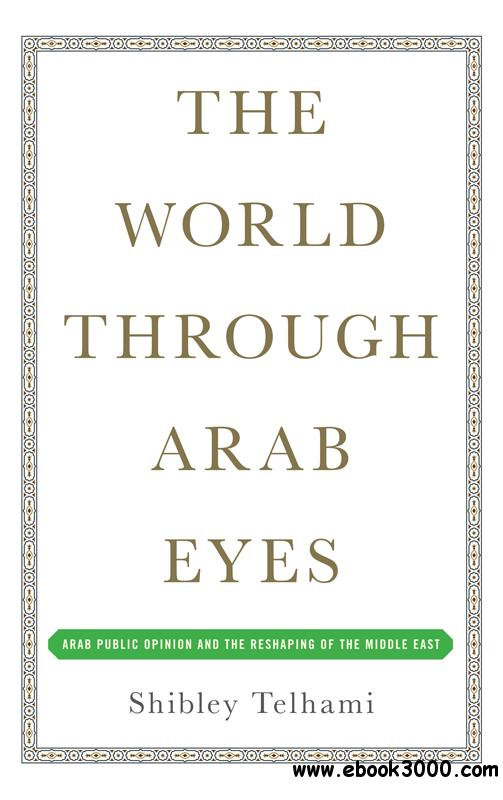 The World Through Arab Eyes: Arab Public Opinion and the Reshaping of the Middle East free download