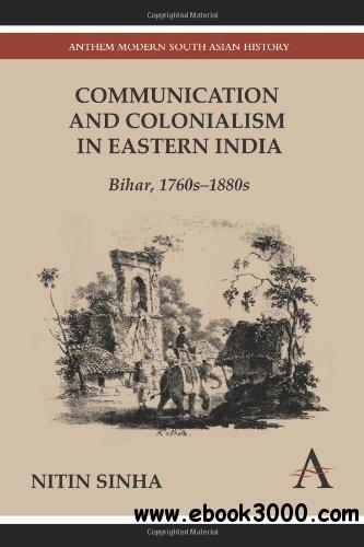 Communication and Colonialism in Eastern India: Bihar, 1760s-1880s (Anthem Modern South Asian History) free download