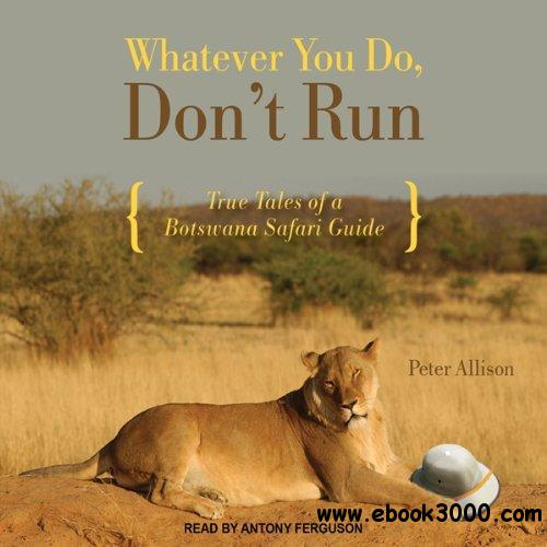 Whatever You Do, Don't Run: True Tales of a Botswana Safari Guide free download