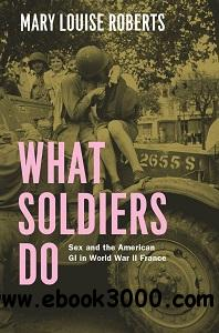 What Soldiers Do: Sex and the American GI in World War II France free download