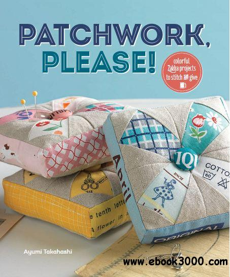 Patchwork, Please!: Colorful Zakka Projects to Stitch and Give free download