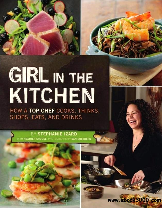 Girl in the Kitchen: How a Top Chef Cooks, Thinks, Shops, Eats & Drinks free download