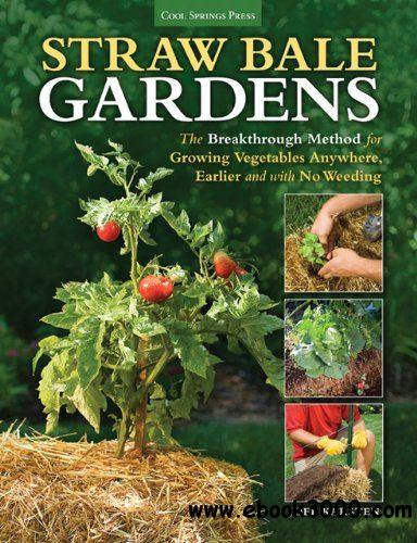 Straw Bale Gardens: The Breakthrough Method for Growing Vegetables Anywhere, Earlier and with No Weeding free download