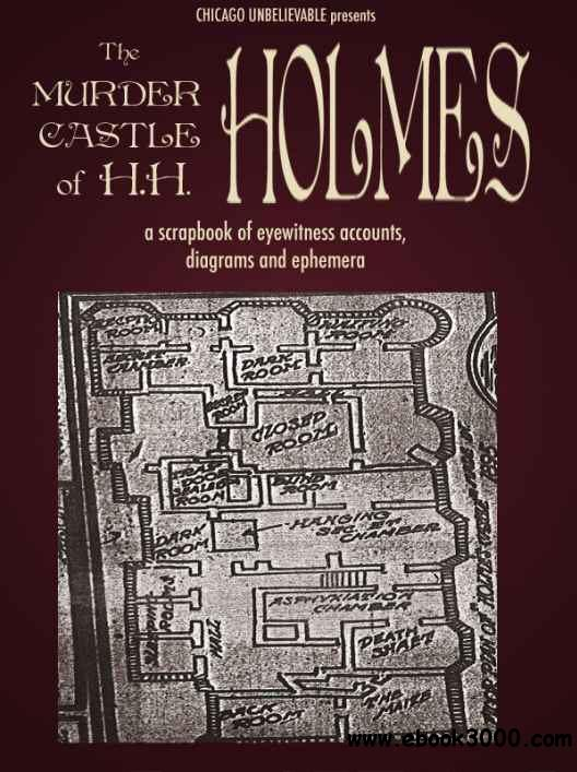 The Murder Castle of H. H. Holmes: A Scrapbook of Eyewitness Accounts, Diagrams, and Ephemera free download