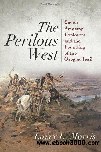 The Perilous West: Seven Amazing Explorers and the Founding of the Oregon Trail free download