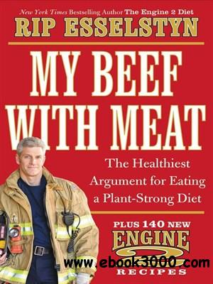 My Beef with Meat: The Healthiest Argument for Eating a Plant-Strong Diet--Plus 140 New Engine 2 Recipes free download