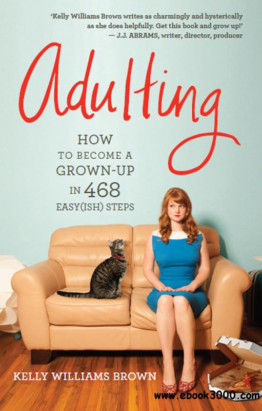 Adulting: How to Become a Grown-up in 468 Easy(ish) Steps free download