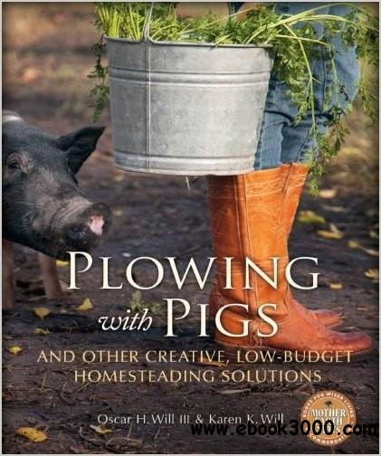 Plowing with Pigs and Other Creative, Low-Budget Homesteading Solutions free download