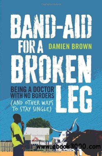 Band-Aid for a Broken Leg: Being a Doctor with No Borders (and Other Ways to Stay Single) free download