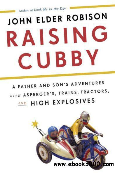 Raising Cubby: A Father and Son's Adventures with Asperger's, Trains, Tractors, and High Explosives free download