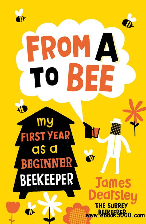 From A to Bee: My First Year as a Beginner Beekeeper free download