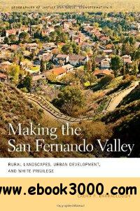Making the San Fernando Valley: Rural Landscapes, Urban Development, and White Privilege free download