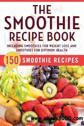 The Smoothie Recipe Book: 150 Smoothie Recipes Including Smoothies for Weight Loss and Smoothies for Optimum Health free download
