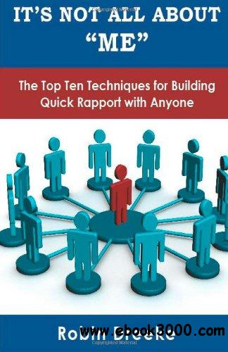 It's Not All About Me: The Top Ten Techniques for Building Quick Rapport with Anyone free download