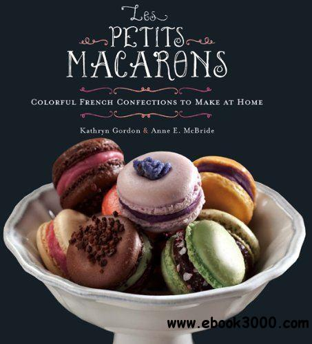 Les Petits Macarons: Colorful French Confections to Make at Home free download