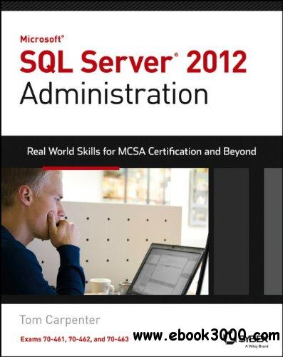 Microsoft SQL Server 2012 Administration: Real-World Skills for MCSA Certification and Beyond free download