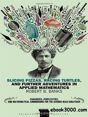 Slicing Pizzas, Racing Turtles, and Further Adventures in Applied Mathematics free download
