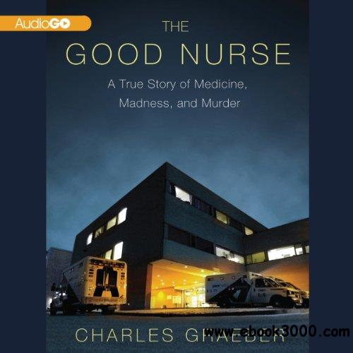 The Good Nurse: A True Story of Medicine, Madness, and Murder free download
